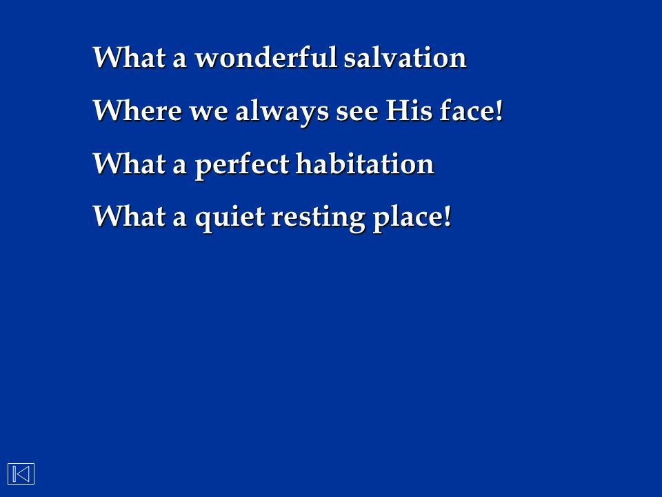 What a wonderful salvation Where we always see His face! What a perfect habitation What a quiet resting place!