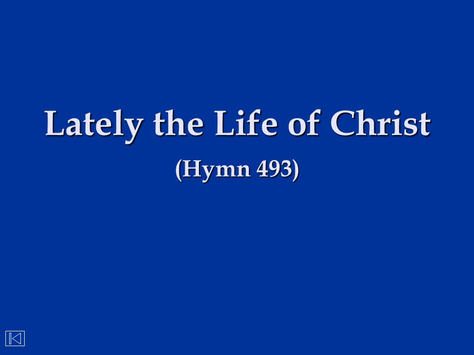 Lately the Life of Christ (Hymn 493)