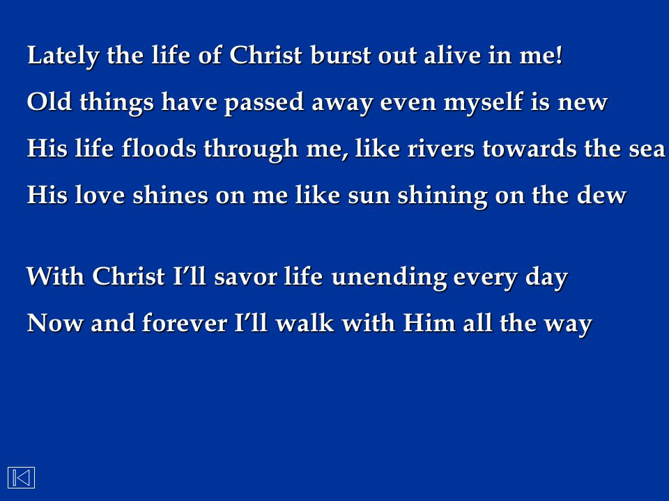 Lately the life of Christ burst out alive in me! Old things have passed away even myself is new His life floods through me, like rivers towards the se