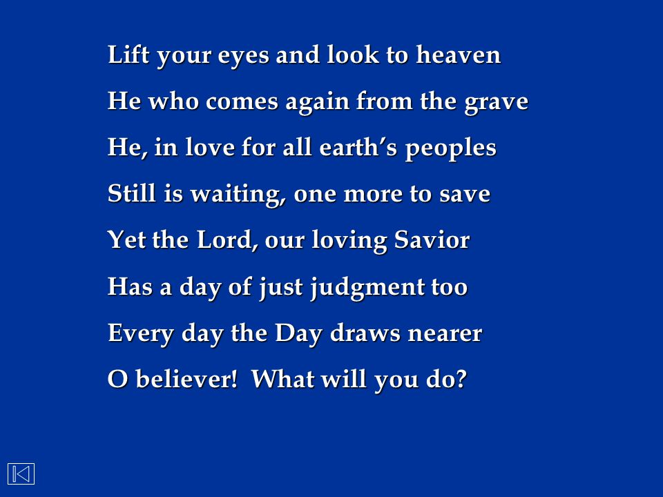 Lift your eyes and look to heaven He who comes again from the grave He, in love for all earth's peoples Still is waiting, one more to save Yet the Lor