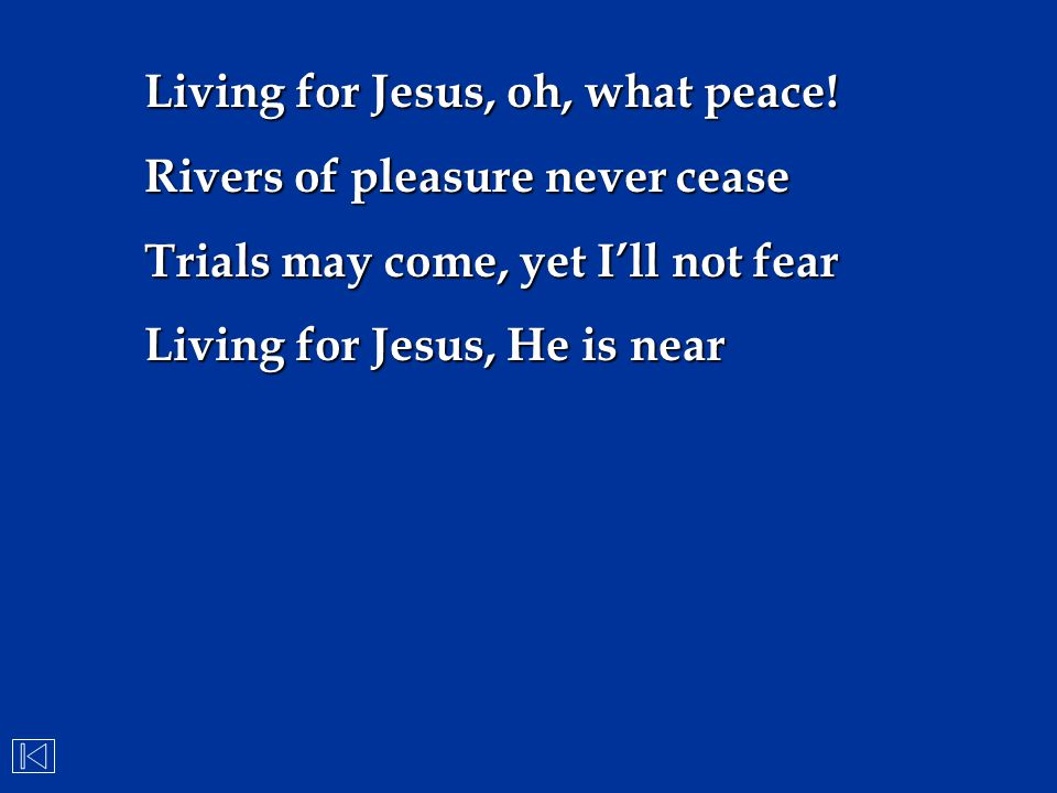 Living for Jesus, oh, what peace! Rivers of pleasure never cease Trials may come, yet I'll not fear Living for Jesus, He is near
