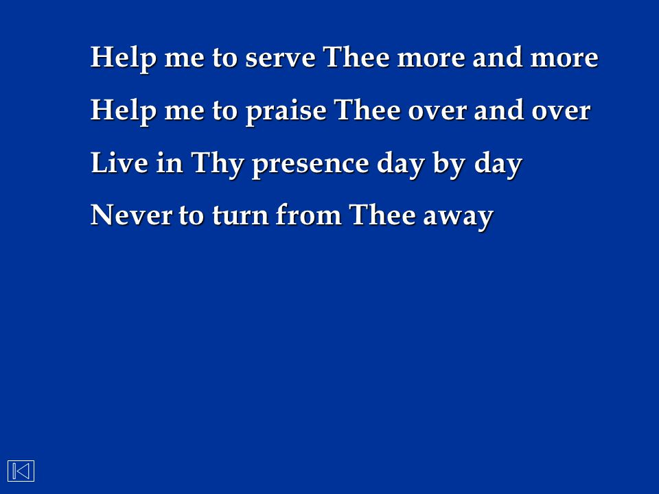 Help me to serve Thee more and more Help me to praise Thee over and over Live in Thy presence day by day Never to turn from Thee away