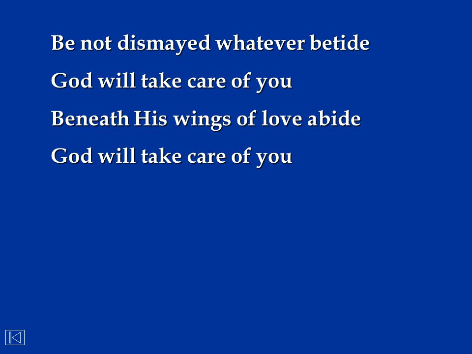 Be not dismayed whatever betide God will take care of you Beneath His wings of love abide God will take care of you