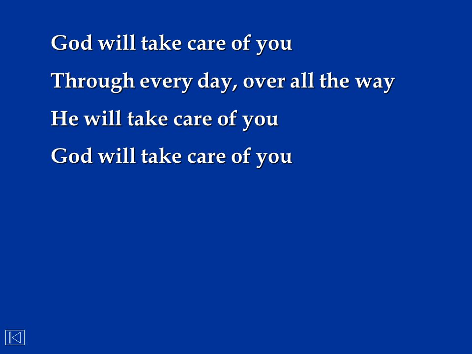 Through every day, over all the way He will take care of you God will take care of you