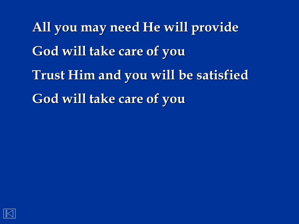 All you may need He will provide God will take care of you Trust Him and you will be satisfied God will take care of you