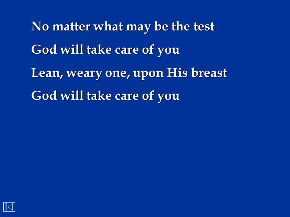No matter what may be the test God will take care of you Lean, weary one, upon His breast God will take care of you