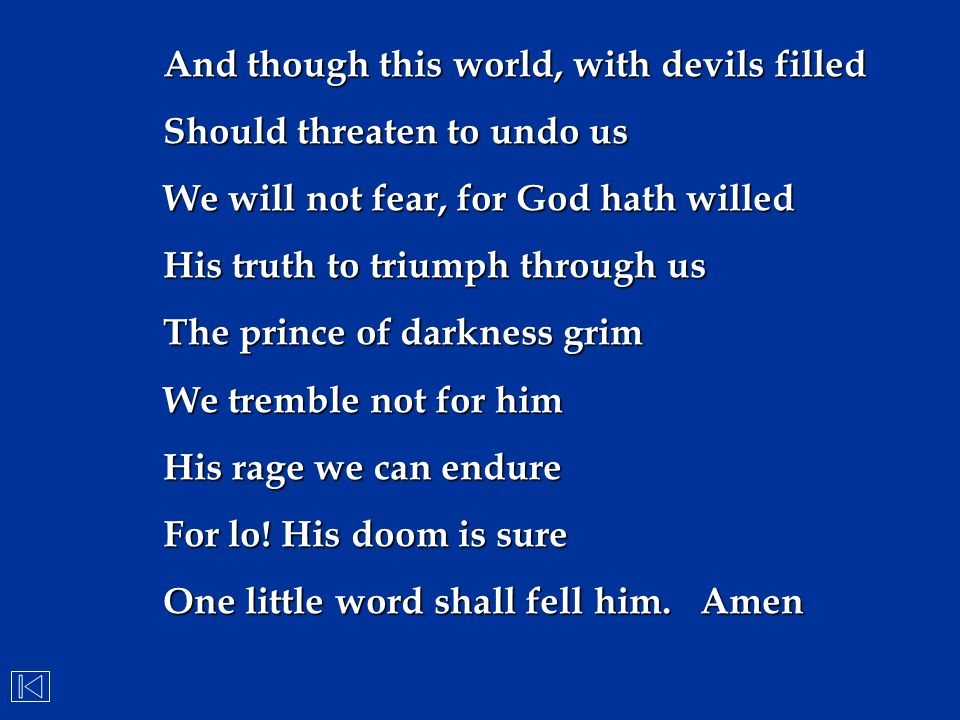 And though this world, with devils filled Should threaten to undo us We will not fear, for God hath willed His truth to triumph through us The prince