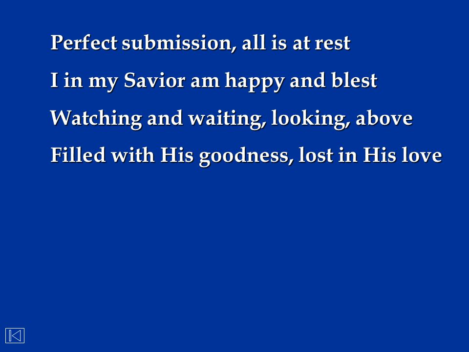Perfect submission, all is at rest I in my Savior am happy and blest Watching and waiting, looking, above Filled with His goodness, lost in His love