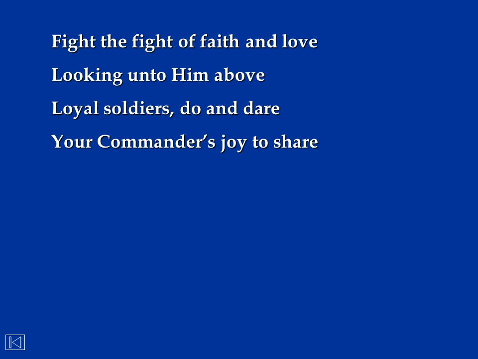 Fight the fight of faith and love Looking unto Him above Loyal soldiers, do and dare Your Commander's joy to share