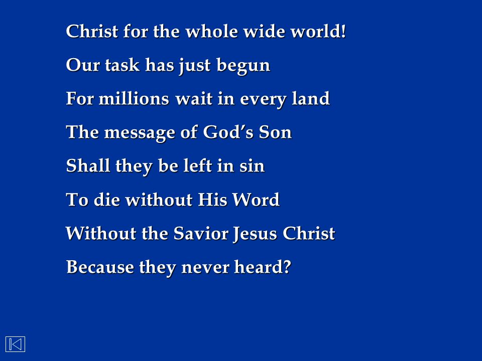 Christ for the whole wide world! Our task has just begun For millions wait in every land The message of God's Son Shall they be left in sin To die wit