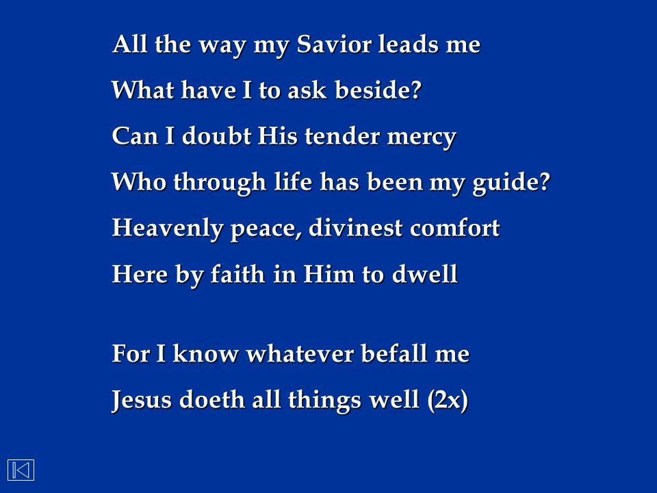 All the way my Savior leads me What have I to ask beside? Can I doubt His tender mercy Who through life has been my guide? Heavenly peace, divinest co