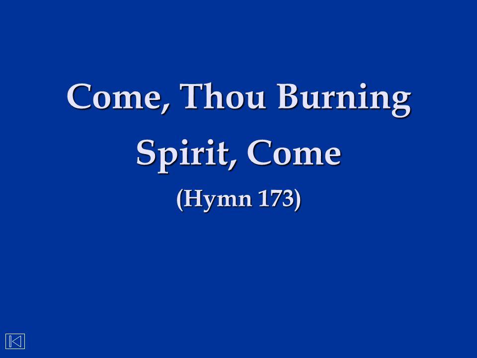 Come, Thou Burning Spirit, Come (Hymn 173)
