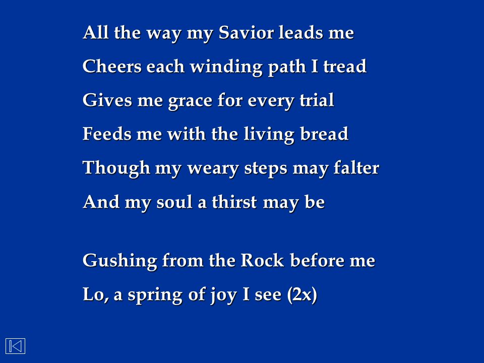 All the way my Savior leads me Cheers each winding path I tread Gives me grace for every trial Feeds me with the living bread Though my weary steps ma