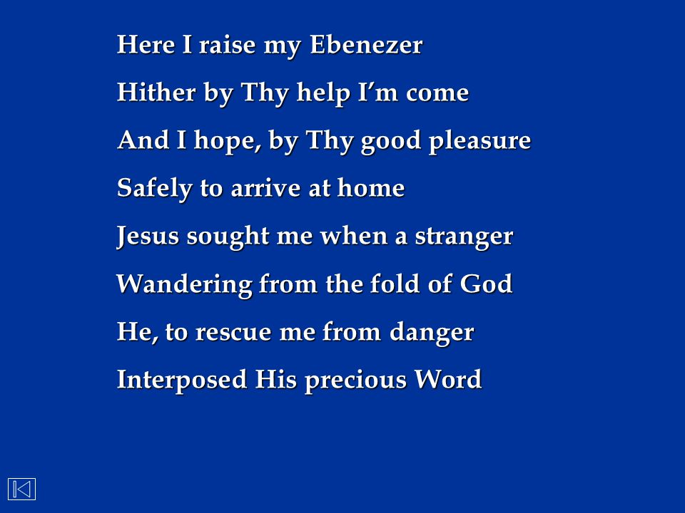 Here I raise my Ebenezer Hither by Thy help I'm come And I hope, by Thy good pleasure Safely to arrive at home Jesus sought me when a stranger Wanderi