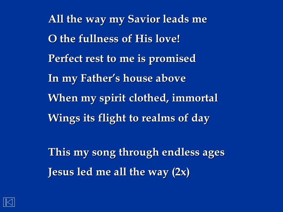 All the way my Savior leads me O the fullness of His love! Perfect rest to me is promised In my Father's house above When my spirit clothed, immortal