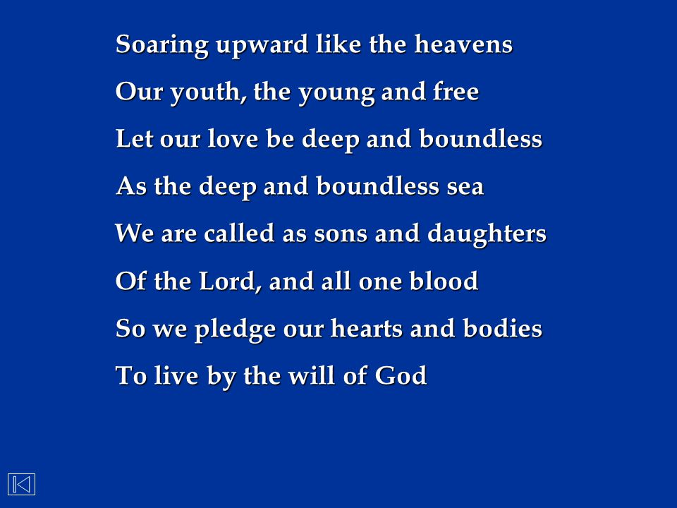 Soaring upward like the heavens Our youth, the young and free Let our love be deep and boundless As the deep and boundless sea We are called as sons a
