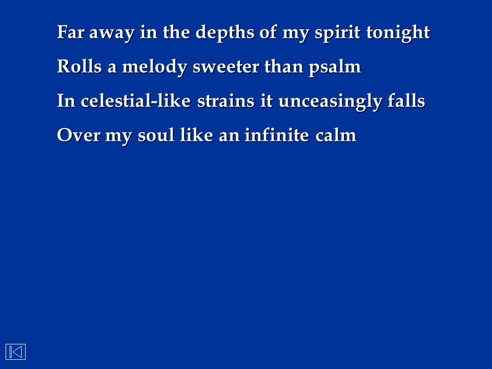 Far away in the depths of my spirit tonight Rolls a melody sweeter than psalm In celestial-like strains it unceasingly falls Over my soul like an infi