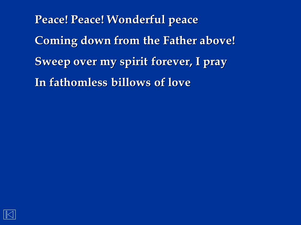 Peace! Peace! Wonderful peace Coming down from the Father above! Sweep over my spirit forever, I pray In fathomless billows of love