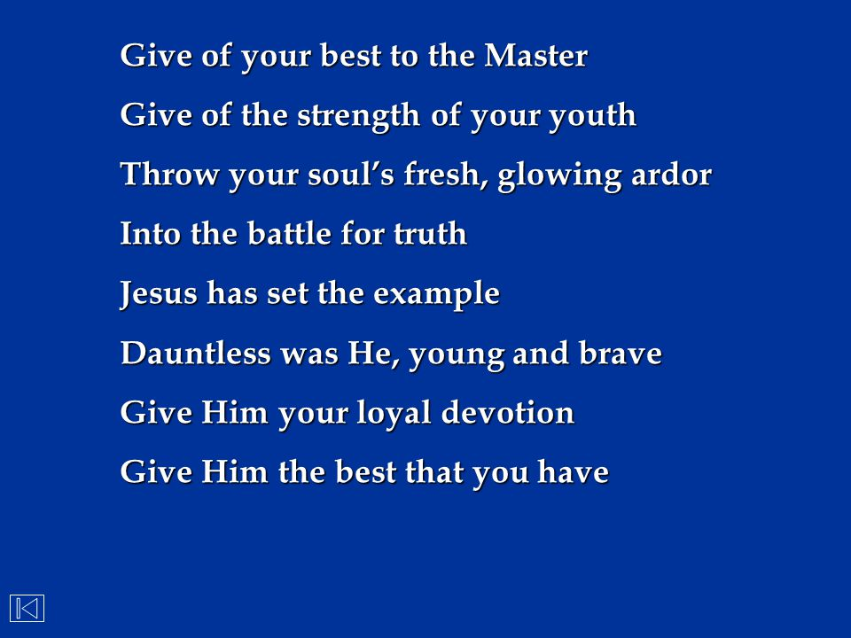 Give of your best to the Master Give of the strength of your youth Throw your soul's fresh, glowing ardor Into the battle for truth Jesus has set the