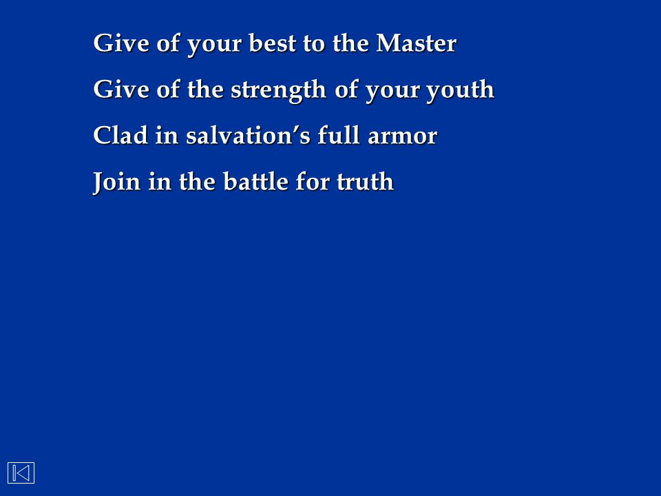 Give of your best to the Master Give of the strength of your youth Clad in salvation's full armor Join in the battle for truth