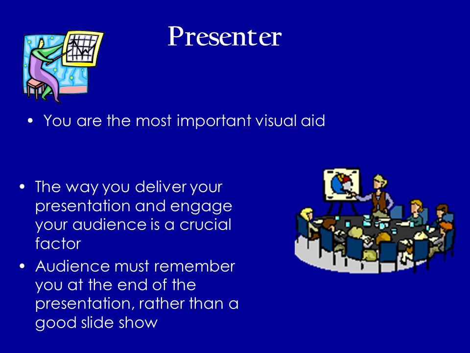 Presenter You are the most important visual aid The way you deliver your presentation and engage your audience is a crucial factor Audience must remember you at the end of the presentation, rather than a good slide show