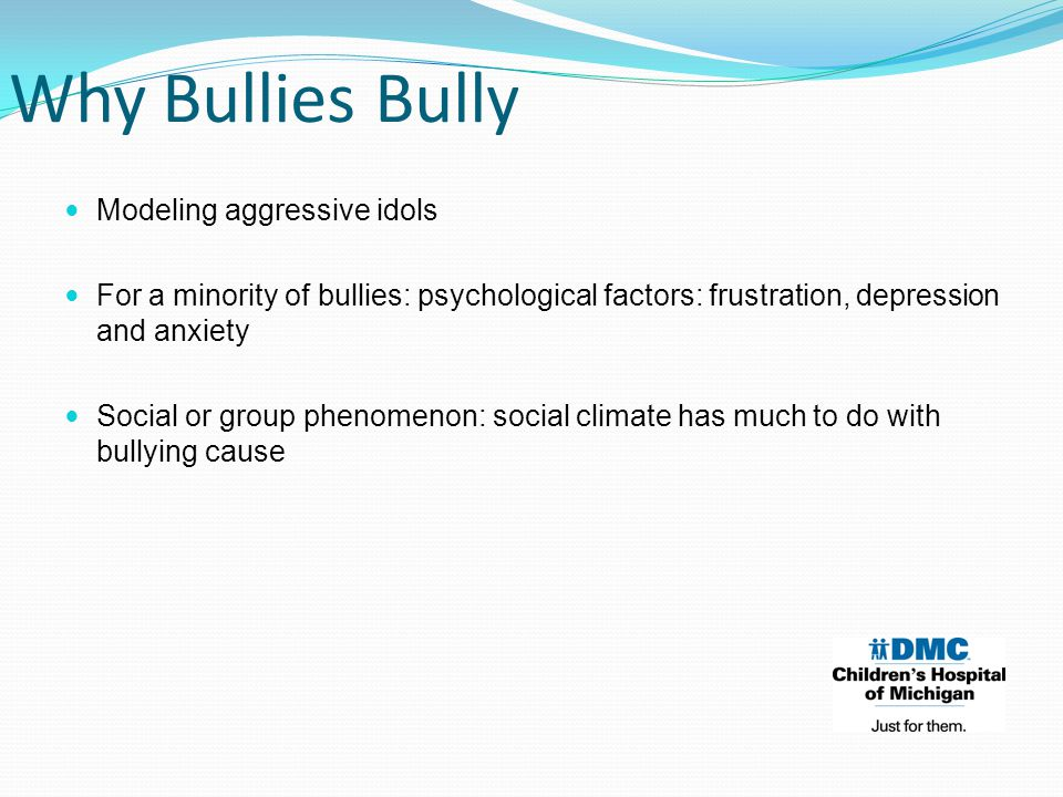 Modeling aggressive idols For a minority of bullies: psychological factors: frustration, depression and anxiety Social or group phenomenon: social climate has much to do with bullying cause Why Bullies Bully