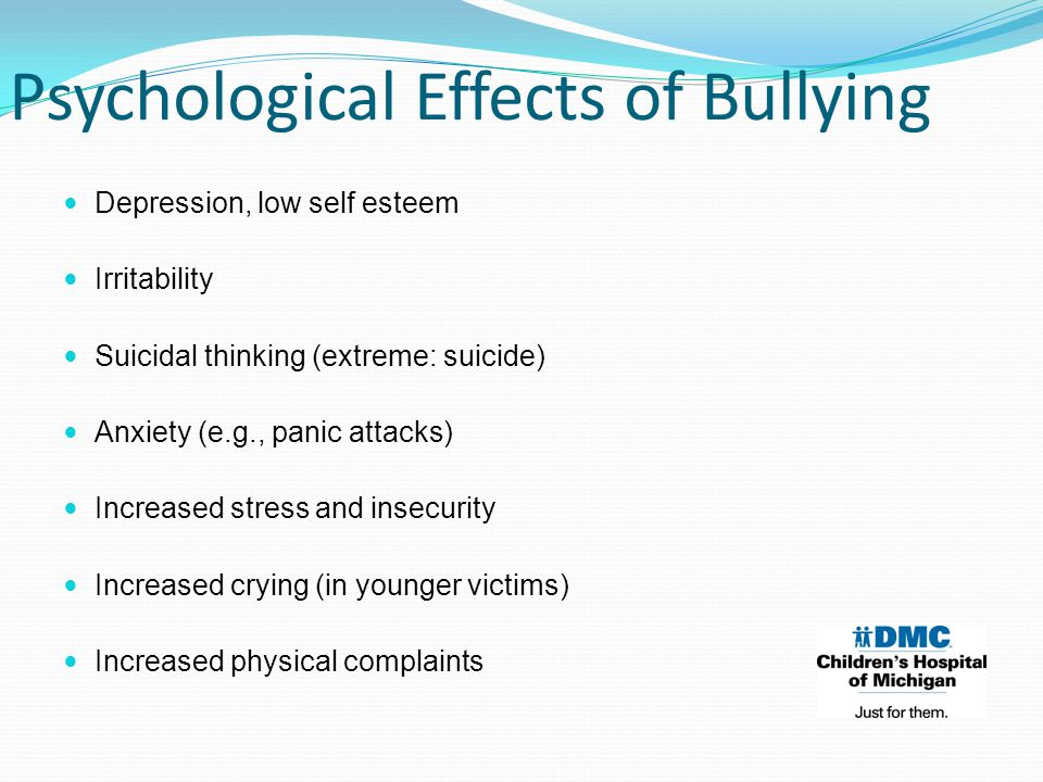 Depression, low self esteem Irritability Suicidal thinking (extreme: suicide) Anxiety (e.g., panic attacks) Increased stress and insecurity Increased crying (in younger victims) Increased physical complaints Psychological Effects of Bullying