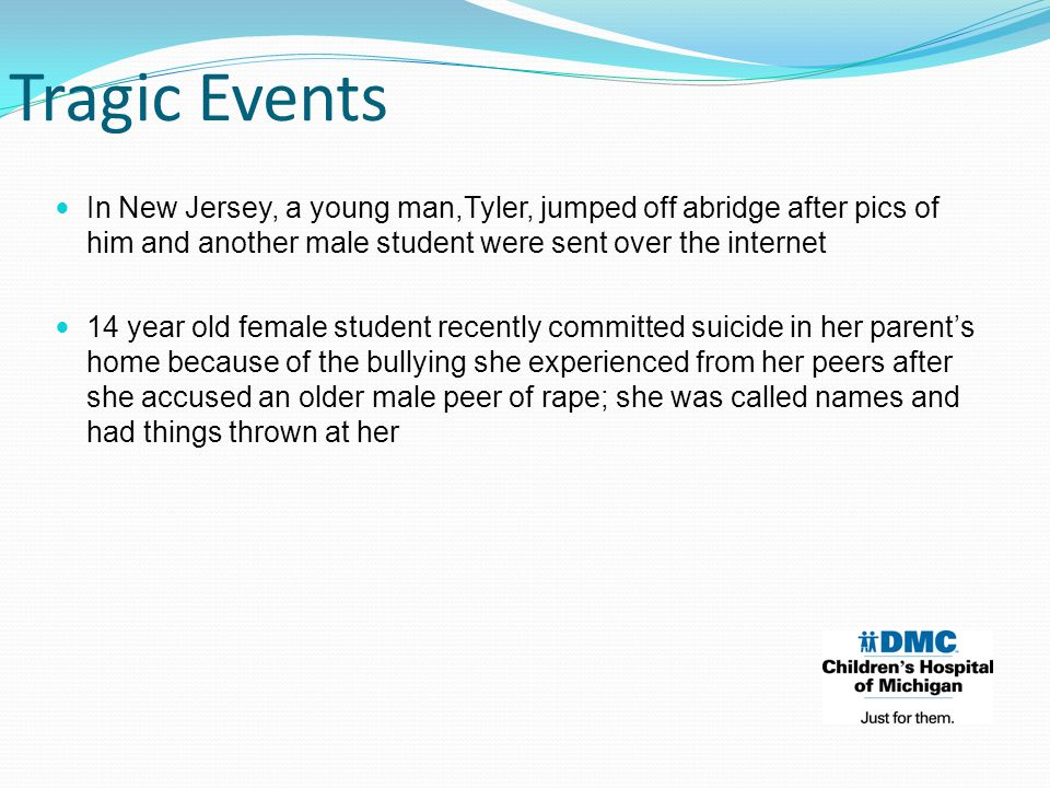 In New Jersey, a young man,Tyler, jumped off abridge after pics of him and another male student were sent over the internet 14 year old female student recently committed suicide in her parent's home because of the bullying she experienced from her peers after she accused an older male peer of rape; she was called names and had things thrown at her Tragic Events