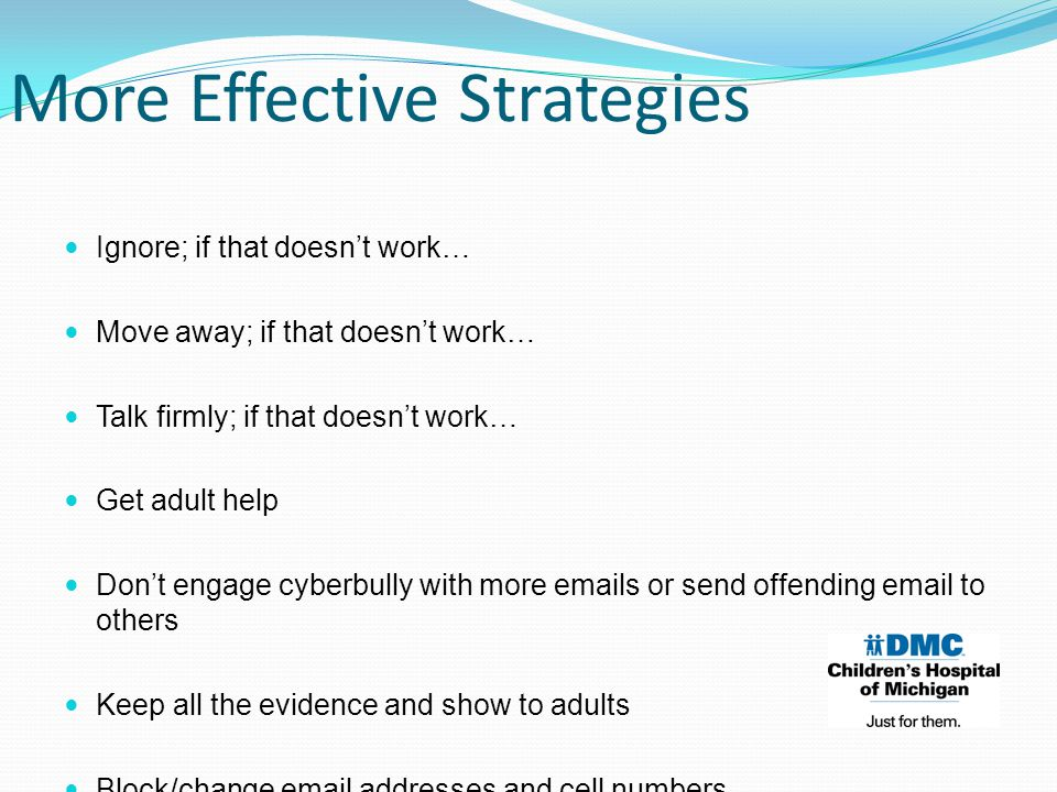 Ignore; if that doesn't work… Move away; if that doesn't work… Talk firmly; if that doesn't work… Get adult help Don't engage cyberbully with more emails or send offending email to others Keep all the evidence and show to adults Block/change email addresses and cell numbers