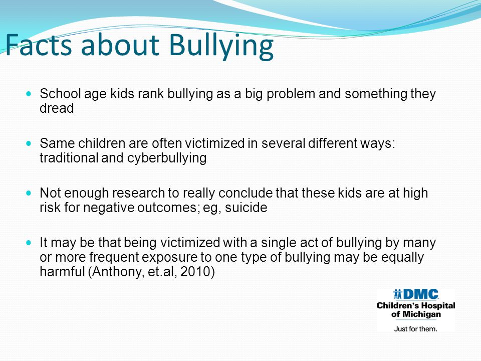 School age kids rank bullying as a big problem and something they dread Same children are often victimized in several different ways: traditional and cyberbullying Not enough research to really conclude that these kids are at high risk for negative outcomes; eg, suicide It may be that being victimized with a single act of bullying by many or more frequent exposure to one type of bullying may be equally harmful (Anthony, et.al, 2010) Facts about Bullying