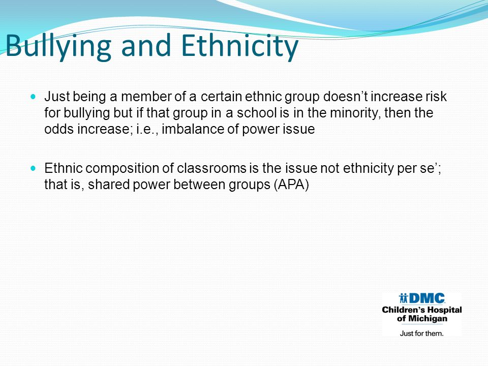 Just being a member of a certain ethnic group doesn't increase risk for bullying but if that group in a school is in the minority, then the odds increase; i.e., imbalance of power issue Ethnic composition of classrooms is the issue not ethnicity per se'; that is, shared power between groups (APA) Bullying and Ethnicity