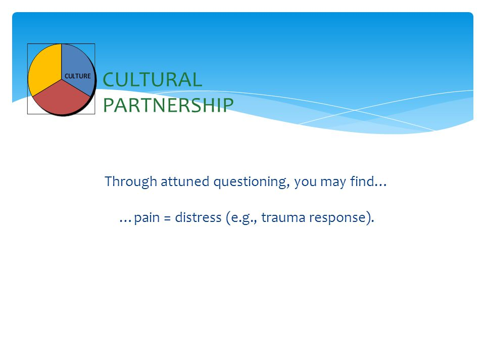 Through attuned questioning, you may find… …pain = distress (e.g., trauma response).