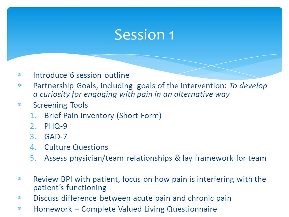  Introduce 6 session outline  Partnership Goals, including goals of the intervention: To develop a curiosity for engaging with pain in an alternative way  Screening Tools 1.Brief Pain Inventory (Short Form) 2.PHQ-9 3.GAD-7 4.Culture Questions 5.Assess physician/team relationships & lay framework for team  Review BPI with patient, focus on how pain is interfering with the patient's functioning  Discuss difference between acute pain and chronic pain  Homework – Complete Valued Living Questionnaire Session 1