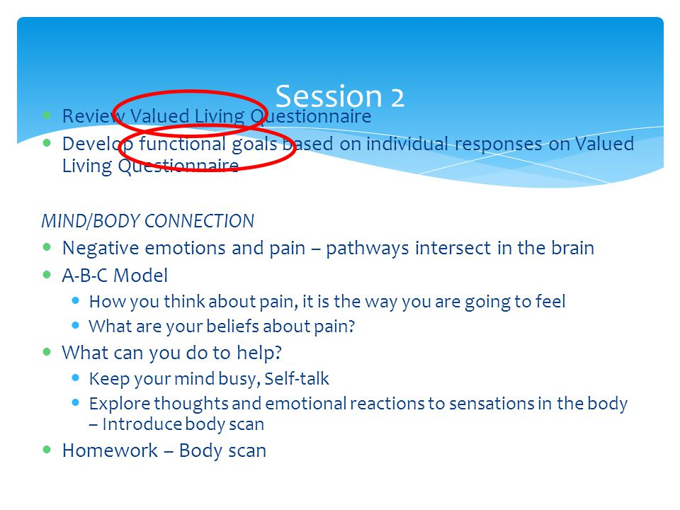 Review Valued Living Questionnaire Develop functional goals based on individual responses on Valued Living Questionnaire MIND/BODY CONNECTION Negative emotions and pain – pathways intersect in the brain A-B-C Model How you think about pain, it is the way you are going to feel What are your beliefs about pain.