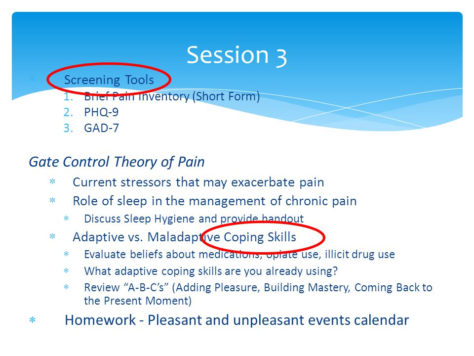  Screening Tools 1.Brief Pain Inventory (Short Form) 2.PHQ-9 3.GAD-7 Gate Control Theory of Pain  Current stressors that may exacerbate pain  Role