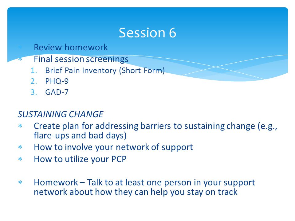  Review homework  Final session screenings 1.Brief Pain Inventory (Short Form) 2.PHQ-9 3.GAD-7 SUSTAINING CHANGE  Create plan for addressing barriers to sustaining change (e.g., flare-ups and bad days)  How to involve your network of support  How to utilize your PCP  Homework – Talk to at least one person in your support network about how they can help you stay on track Session 6