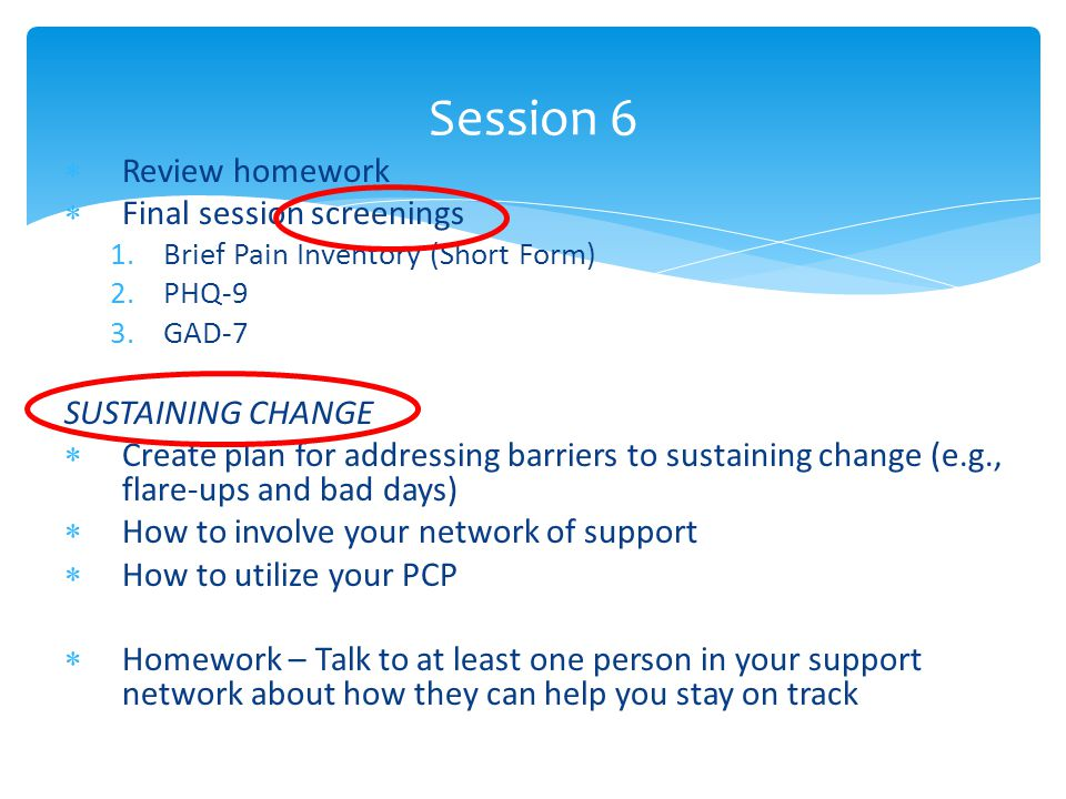  Review homework  Final session screenings 1.Brief Pain Inventory (Short Form) 2.PHQ-9 3.GAD-7 SUSTAINING CHANGE  Create plan for addressing barrie