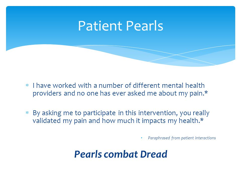  I have worked with a number of different mental health providers and no one has ever asked me about my pain.*  By asking me to participate in this intervention, you really validated my pain and how much it impacts my health.* Paraphrased from patient interactions Pearls combat Dread Patient Pearls