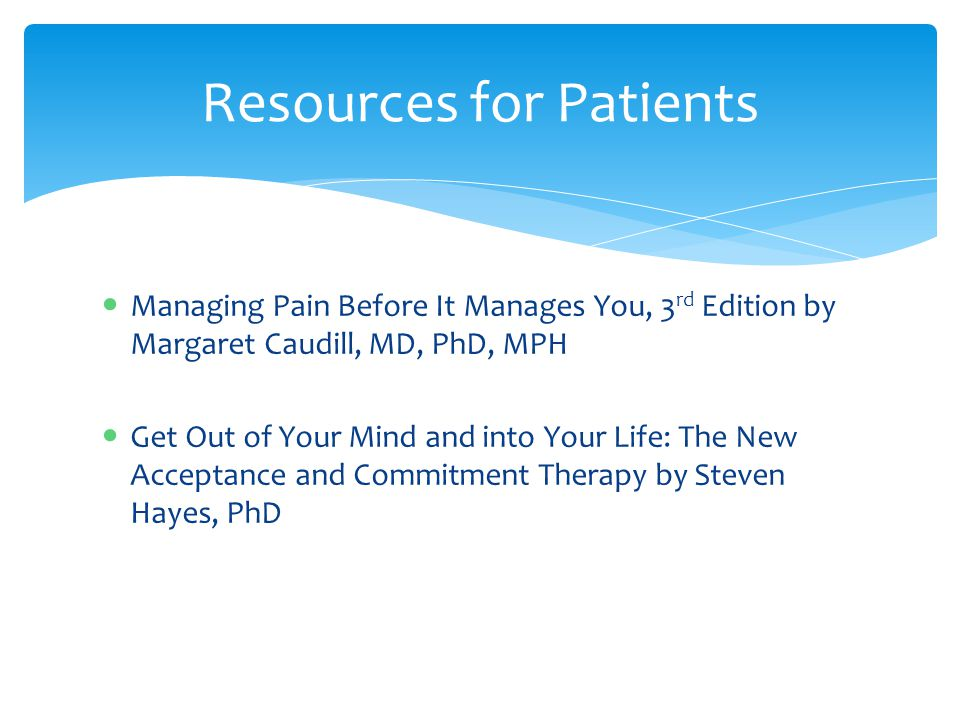 Managing Pain Before It Manages You, 3 rd Edition by Margaret Caudill, MD, PhD, MPH Get Out of Your Mind and into Your Life: The New Acceptance and Commitment Therapy by Steven Hayes, PhD Resources for Patients