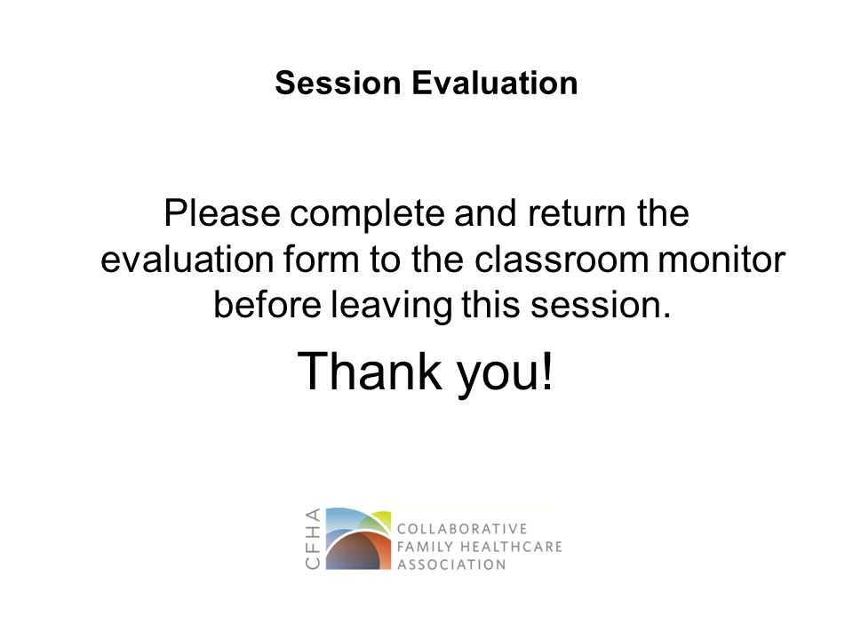 Session Evaluation Please complete and return the evaluation form to the classroom monitor before leaving this session. Thank you!