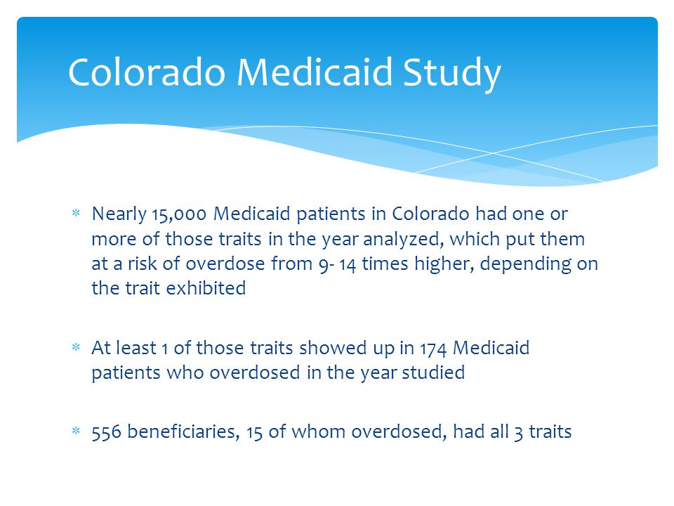  Nearly 15,000 Medicaid patients in Colorado had one or more of those traits in the year analyzed, which put them at a risk of overdose from 9- 14 times higher, depending on the trait exhibited  At least 1 of those traits showed up in 174 Medicaid patients who overdosed in the year studied  556 beneficiaries, 15 of whom overdosed, had all 3 traits Colorado Medicaid Study