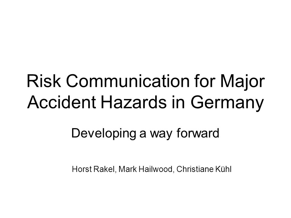 Risk Communication for Major Accident Hazards in Germany Developing a way forward Horst Rakel, Mark Hailwood, Christiane Kühl