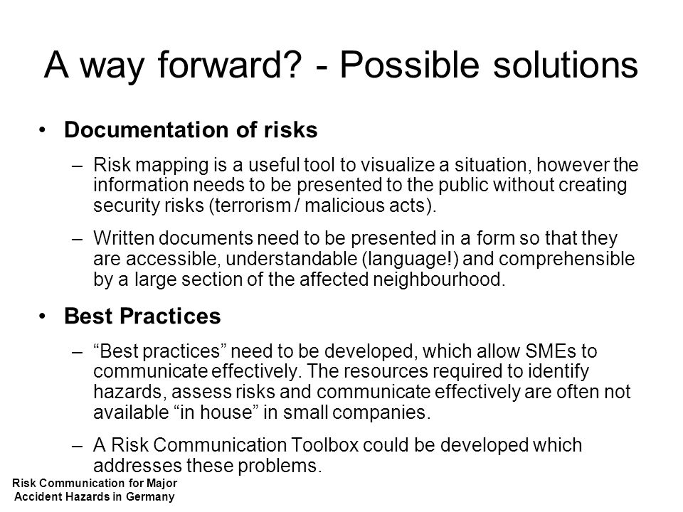 A way forward? - Possible solutions Documentation of risks –Risk mapping is a useful tool to visualize a situation, however the information needs to b