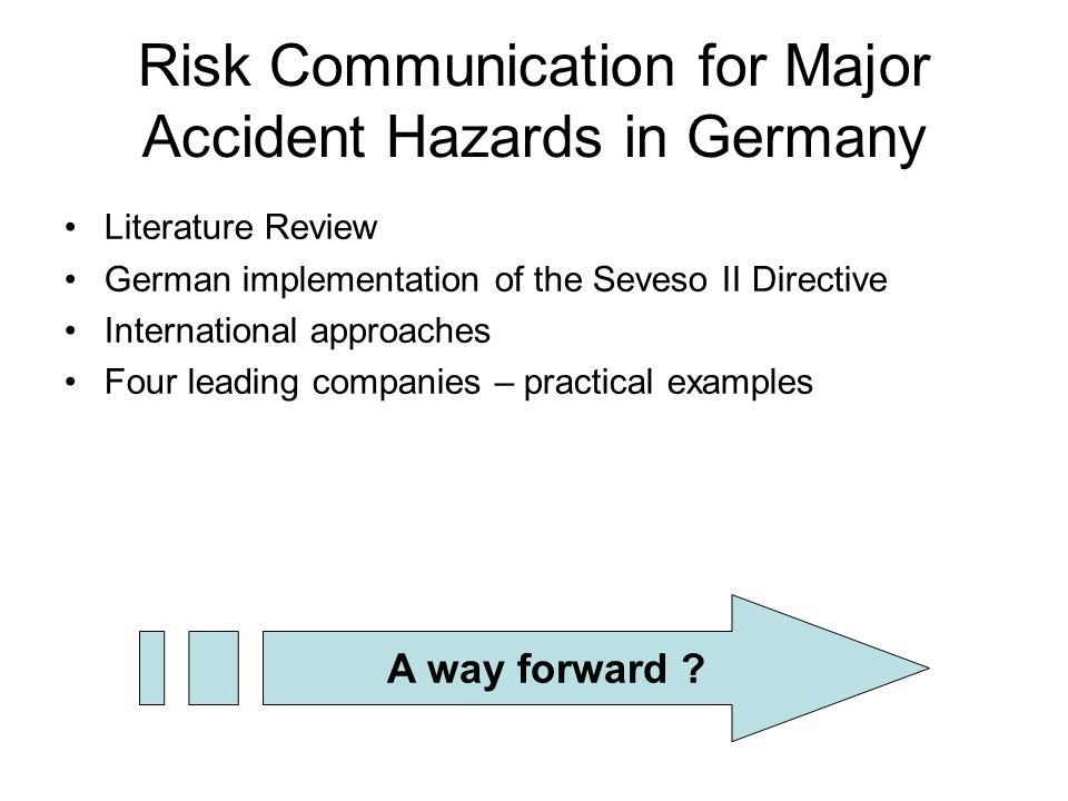 Risk Communication for Major Accident Hazards in Germany Literature Review German implementation of the Seveso II Directive International approaches Four leading companies – practical examples A way forward