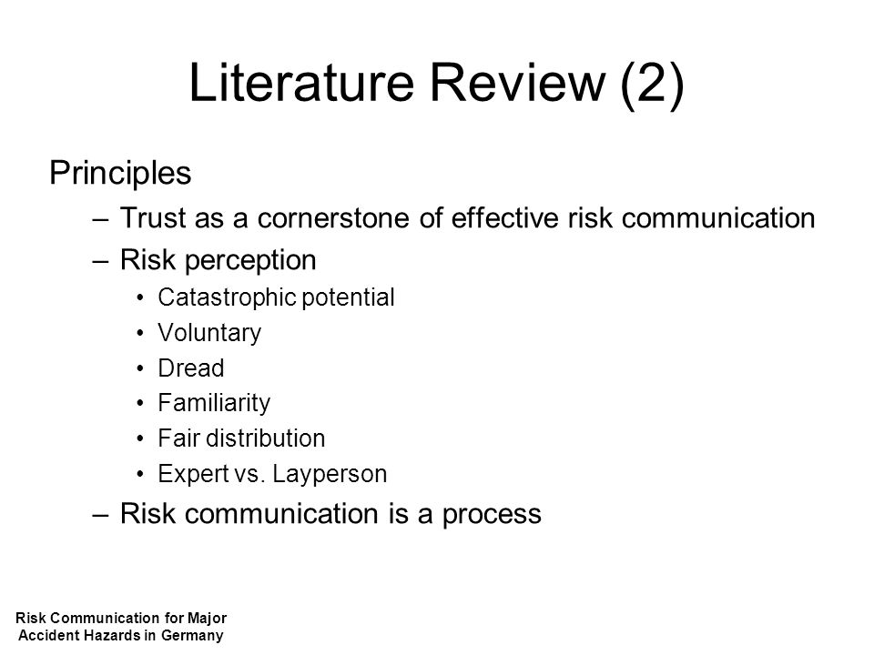 Literature Review (2) Principles –Trust as a cornerstone of effective risk communication –Risk perception Catastrophic potential Voluntary Dread Familiarity Fair distribution Expert vs.