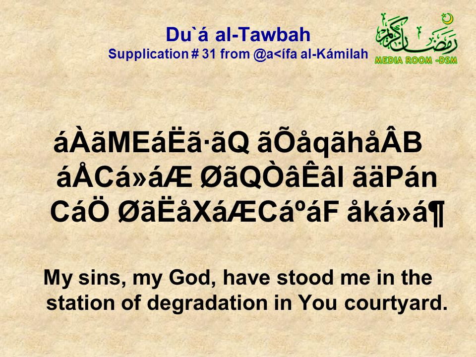 Du`á al-Tawbah Supplication # 31 from @a<ífa al-Kámilah áÀãMEáËã·ãQ ãÕåqãhåÂB áÅCá»áÆ ØãQÒâÊâl ãäPán CáÖ ØãËåXáÆCáºáF åká»á¶ My sins, my God, have stood me in the station of degradation in You courtyard.