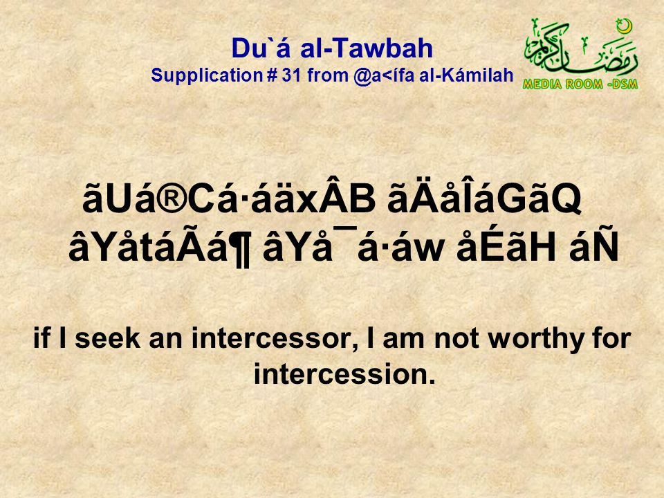 Du`á al-Tawbah Supplication # 31 from @a<ífa al-Kámilah ãUá®Cá·áäxÂB ãÄåÎáGãQ âYåtáÃᶠâYå¯á·áw åÉãH áÑ if I seek an intercessor, I am not worthy for intercession.
