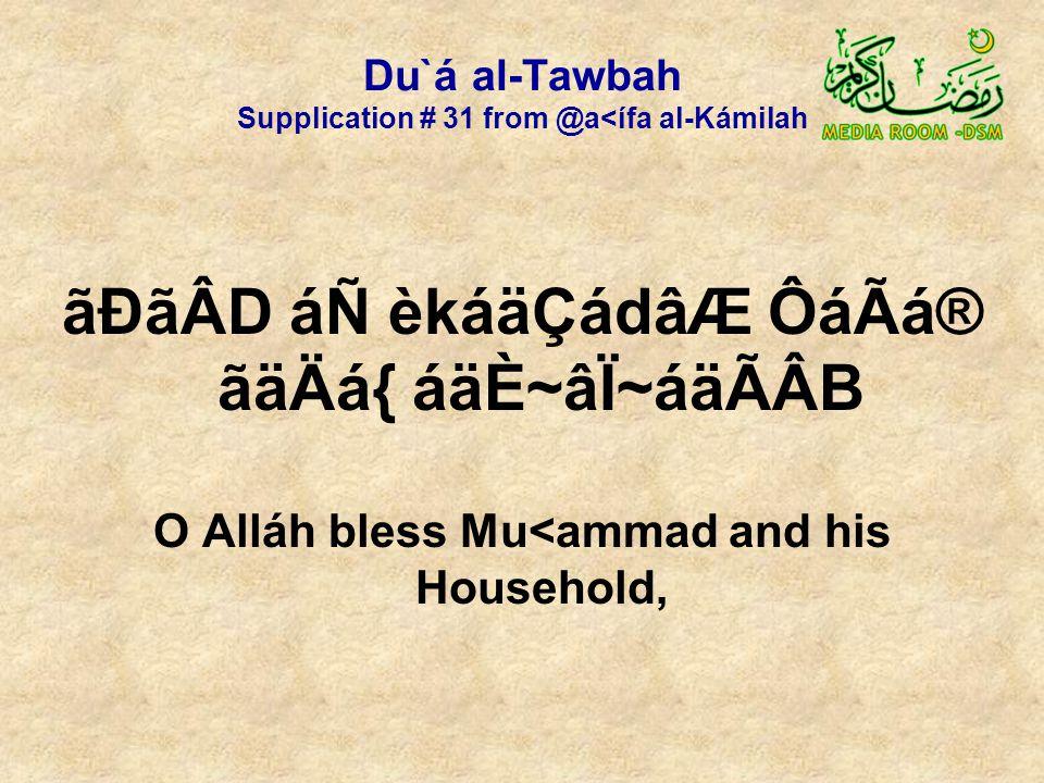 Du`á al-Tawbah Supplication # 31 from @a<ífa al-Kámilah ãÐãÂD áÑ èkáäÇádâÆ ÔáÃá® ãäÄá{ áäÈ~âÏ~áäÃÂB O Alláh bless Mu<ammad and his Household,