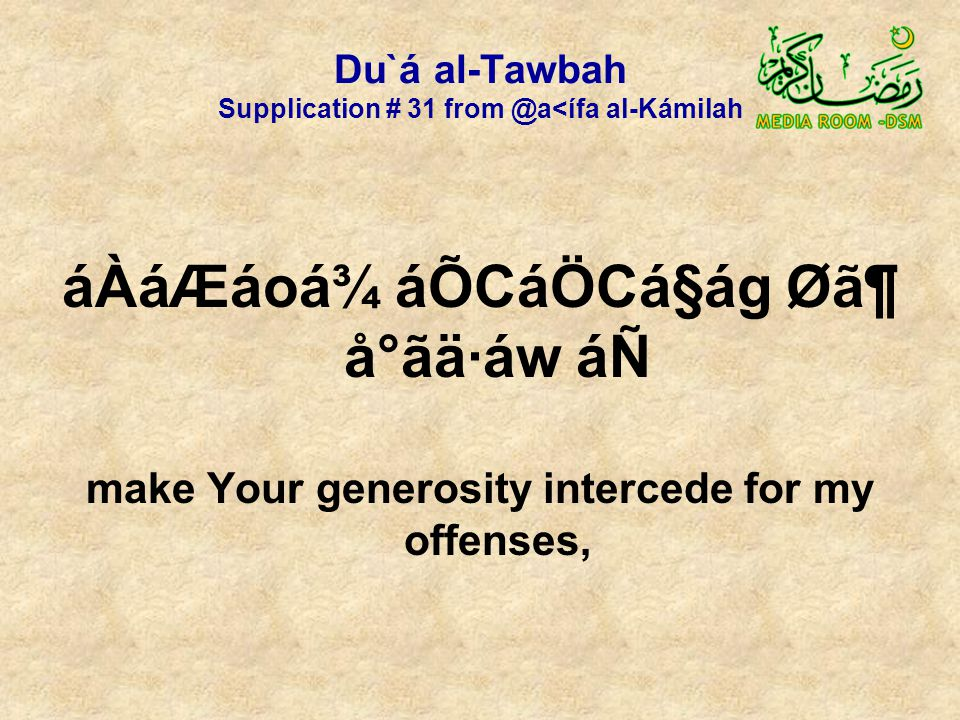 Du`á al-Tawbah Supplication # 31 from @a<ífa al-Kámilah áÀáÆáoá¾ áÕCáÖCá§ág Ø㶠å°ãä·áw áÑ make Your generosity intercede for my offenses,