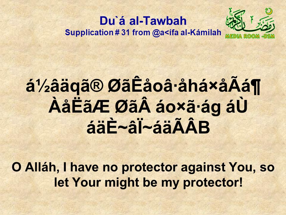 Du`á al-Tawbah Supplication # 31 from @a<ífa al-Kámilah á½âäqã® ØãÊåoâ·åhá×åÃᶠÀåËãÆ Øã áo×ã·ág áÙ áäÈ~âÏ~áäÃÂB O Alláh, I have no protector against You, so let Your might be my protector!